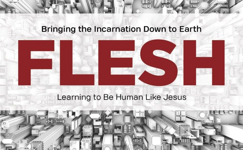 Flesh: Bringing the Incarnation Down to Earth: Learning to be Human Like Jesus